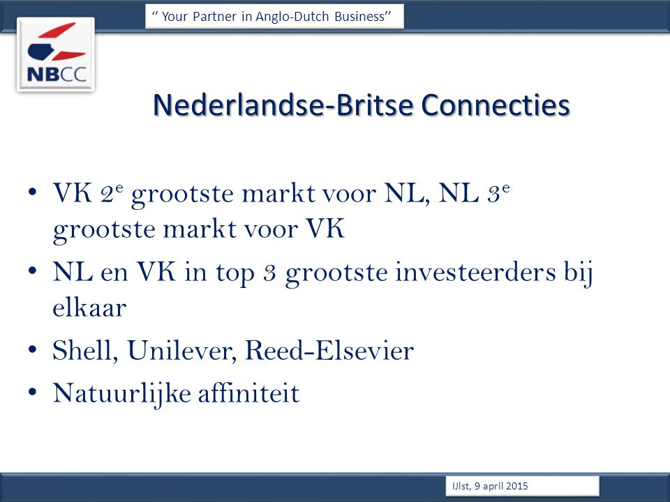Nederlandse-Britse Connecties VK 2 e grootste markt voor NL, NL 3 e grootste markt voor VK NL en VK in top 3 grootste investeerders bij elkaar Shell, Unilever, Reed-Elsevier Natuurlijke affiniteit '' Your Partner in Anglo-Dutch Business'' IJlst, 9 april 2015