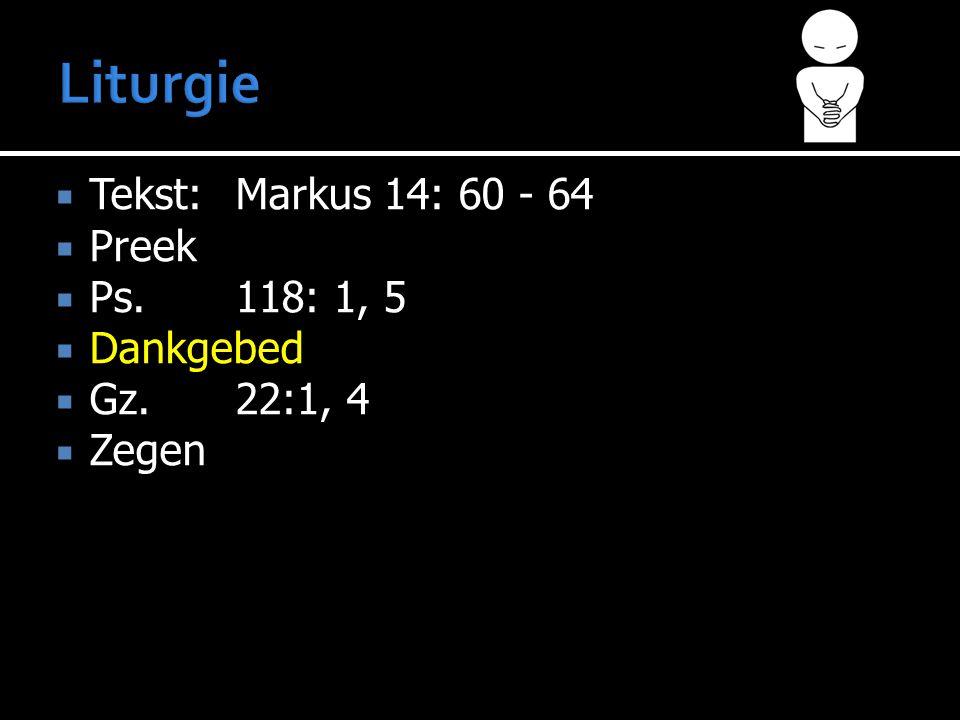  Tekst:Markus 14: 60 - 64  Preek  Ps.118: 1, 5  Dankgebed  Gz. 22:1, 4  Zegen