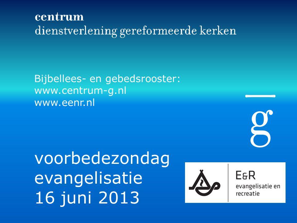 Bijbellees- en gebedsrooster: www.centrum-g.nl www.eenr.nl voorbedezondag evangelisatie 16 juni 2013