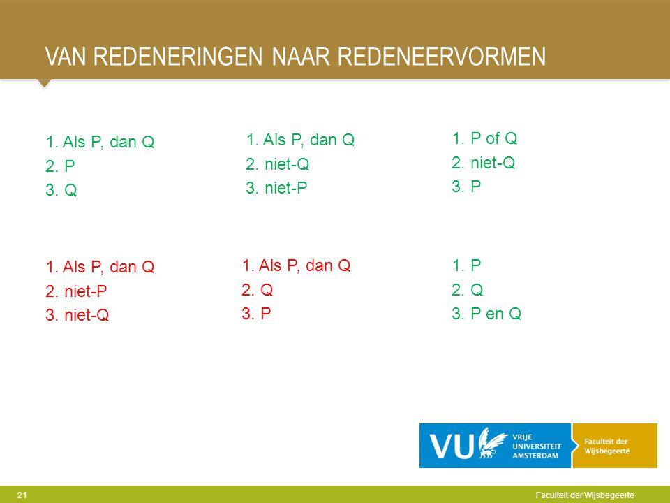 VAN REDENERINGEN NAAR REDENEERVORMEN 21 Faculteit der Wijsbegeerte 1. Als P, dan Q 2. P 3. Q 1. Als P, dan Q 2. niet-Q 3. niet-P 1. P of Q 2. niet-Q 3