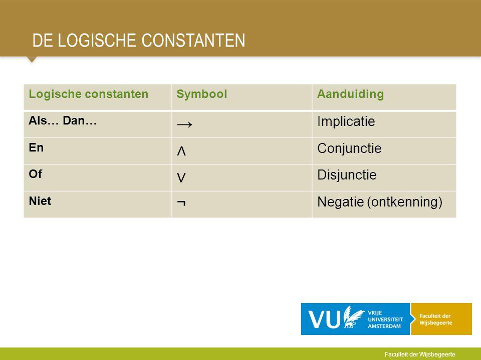 DE LOGISCHE CONSTANTEN Logische constantenSymboolAanduiding Als… Dan… → Implicatie En ∧ Conjunctie Of ∨ Disjunctie Niet ¬ Negatie (ontkenning) Faculte
