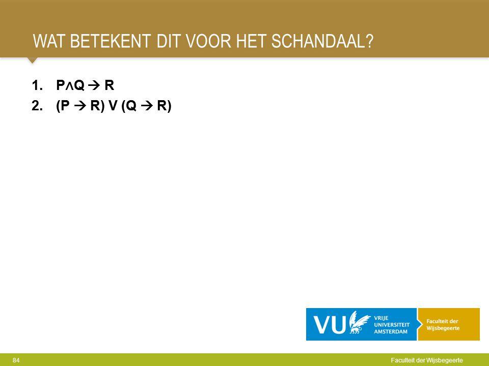 WAT BETEKENT DIT VOOR HET SCHANDAAL? 84 Faculteit der Wijsbegeerte 1.P ∧ Q  R 2.(P  R) V (Q  R) 1.P ∧ Q  R 2.(P  R) V (Q  R)
