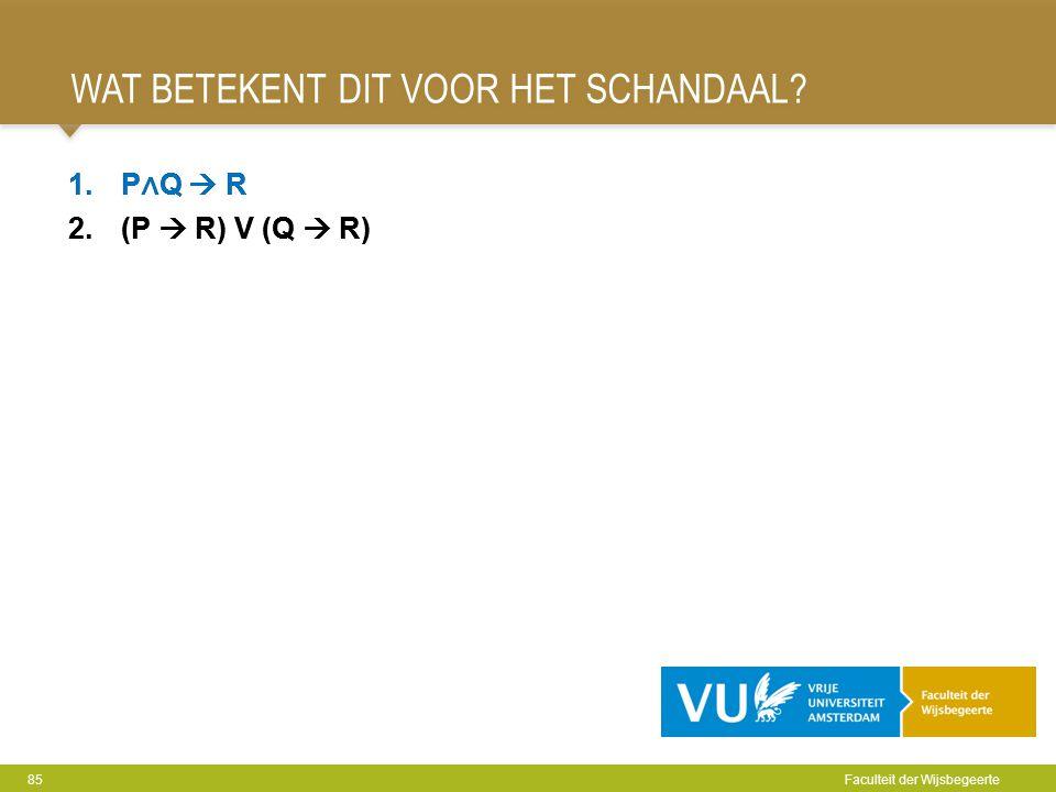WAT BETEKENT DIT VOOR HET SCHANDAAL? 85 Faculteit der Wijsbegeerte 1.P ∧ Q  R 2.(P  R) V (Q  R) 1.P ∧ Q  R 2.(P  R) V (Q  R)