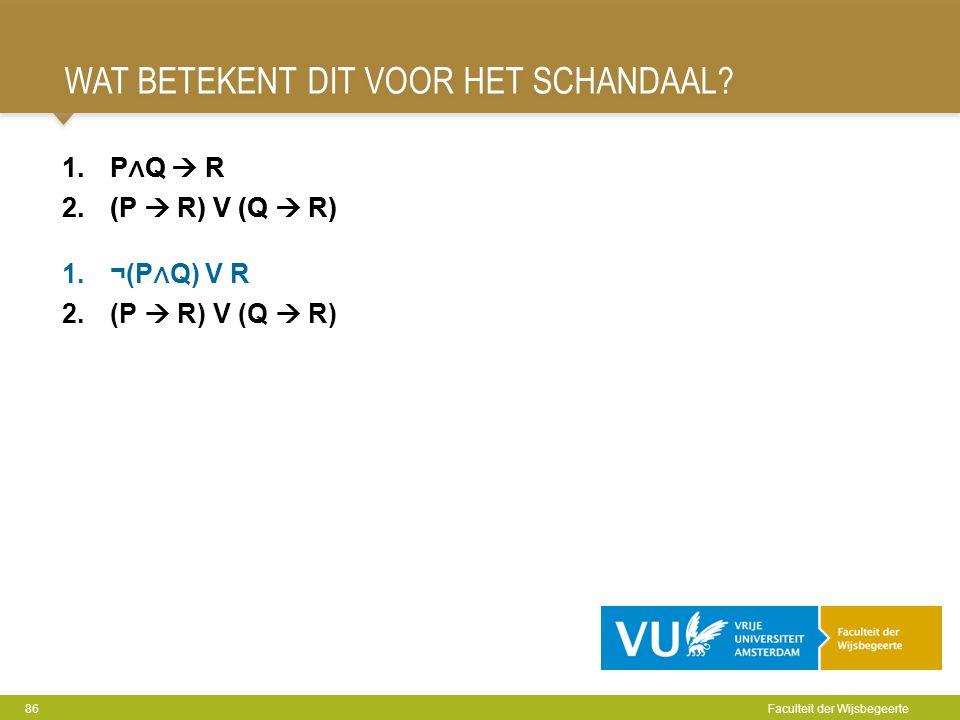 WAT BETEKENT DIT VOOR HET SCHANDAAL? 86 Faculteit der Wijsbegeerte 1.P ∧ Q  R 2.(P  R) V (Q  R) 1.P ∧ Q  R 2.(P  R) V (Q  R) 1.¬(P ∧ Q) V R 2.(P
