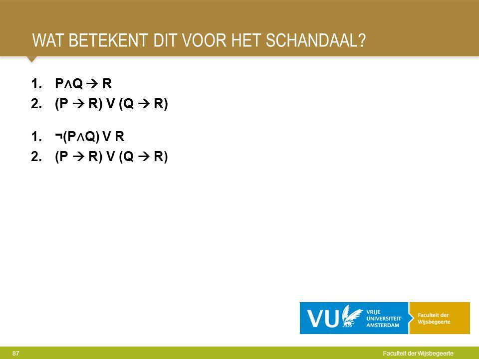 WAT BETEKENT DIT VOOR HET SCHANDAAL? 87 Faculteit der Wijsbegeerte 1.P ∧ Q  R 2.(P  R) V (Q  R) 1.P ∧ Q  R 2.(P  R) V (Q  R) 1.¬(P ∧ Q) V R 2.(P