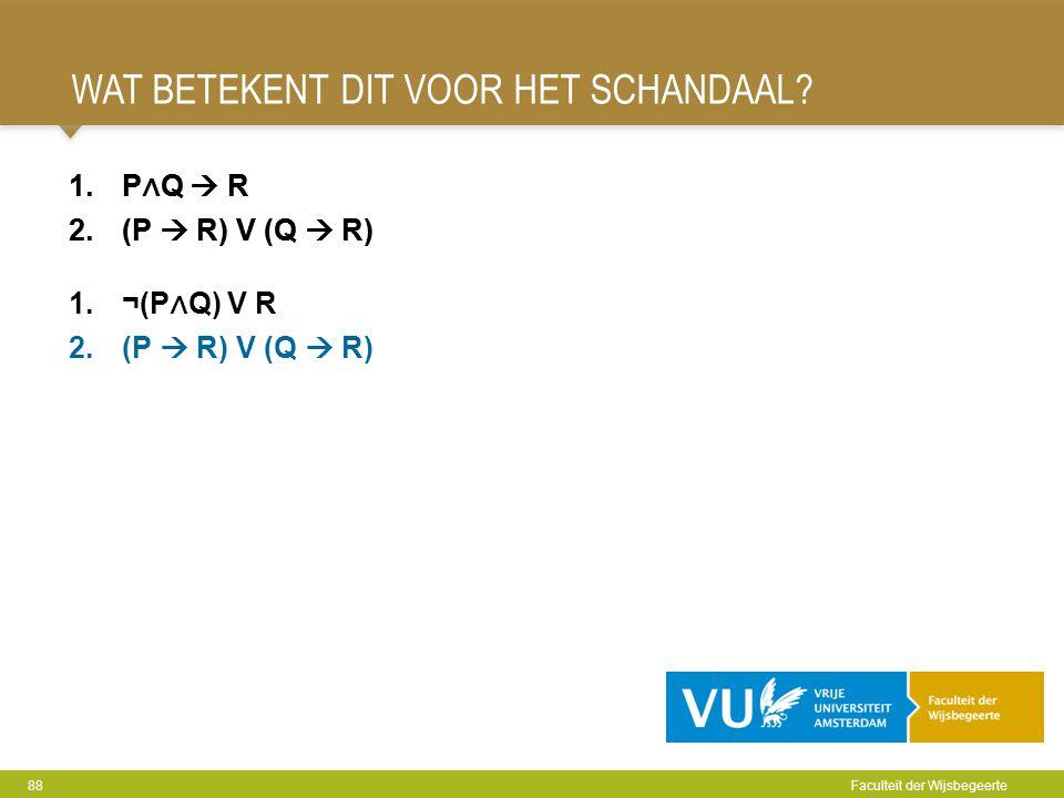 WAT BETEKENT DIT VOOR HET SCHANDAAL? 88 Faculteit der Wijsbegeerte 1.P ∧ Q  R 2.(P  R) V (Q  R) 1.P ∧ Q  R 2.(P  R) V (Q  R) 1.¬(P ∧ Q) V R 2.(P