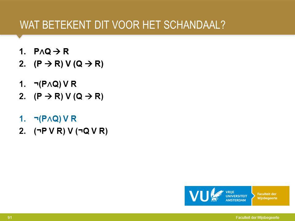 WAT BETEKENT DIT VOOR HET SCHANDAAL? 91 Faculteit der Wijsbegeerte 1.P ∧ Q  R 2.(P  R) V (Q  R) 1.¬(P ∧ Q) V R 2.(¬P V R) V (¬Q V R) 1.P ∧ Q  R 2.