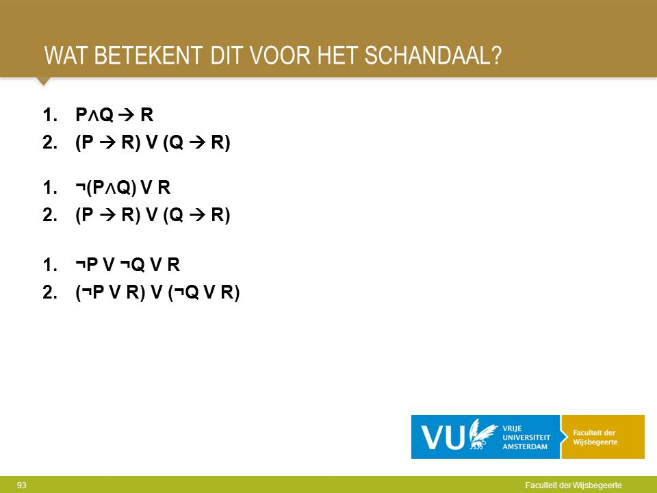 WAT BETEKENT DIT VOOR HET SCHANDAAL? 93 Faculteit der Wijsbegeerte 1.P ∧ Q  R 2.(P  R) V (Q  R) 1.¬P V ¬Q V R 2.(¬P V R) V (¬Q V R) 1.P ∧ Q  R 2.(