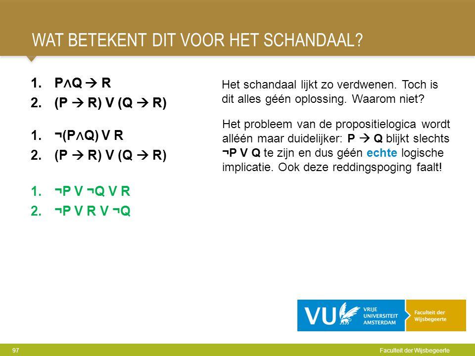 WAT BETEKENT DIT VOOR HET SCHANDAAL? 97 Faculteit der Wijsbegeerte 1.P ∧ Q  R 2.(P  R) V (Q  R) 1.¬P V ¬Q V R 2.¬P V R V ¬Q 1.P ∧ Q  R 2.(P  R) V