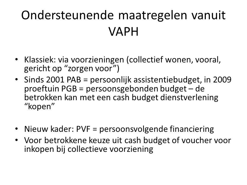 Ondersteunende maatregelen vanuit VAPH Klassiek: via voorzieningen (collectief wonen, vooral, gericht op zorgen voor ) Sinds 2001 PAB = persoonlijk assistentiebudget, in 2009 proeftuin PGB = persoonsgebonden budget – de betrokken kan met een cash budget dienstverlening kopen Nieuw kader: PVF = persoonsvolgende financiering Voor betrokkene keuze uit cash budget of voucher voor inkopen bij collectieve voorziening