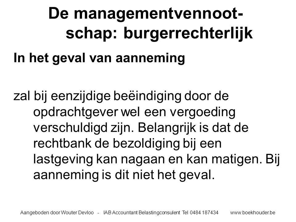 Aangeboden door Wouter Devloo - IAB Accountant Belastingconsulent Tel 0484 187434 www.boekhouder.be De managementvennoot- schap: burgerrechterlijk In het geval van aanneming zal bij eenzijdige beëindiging door de opdrachtgever wel een vergoeding verschuldigd zijn.