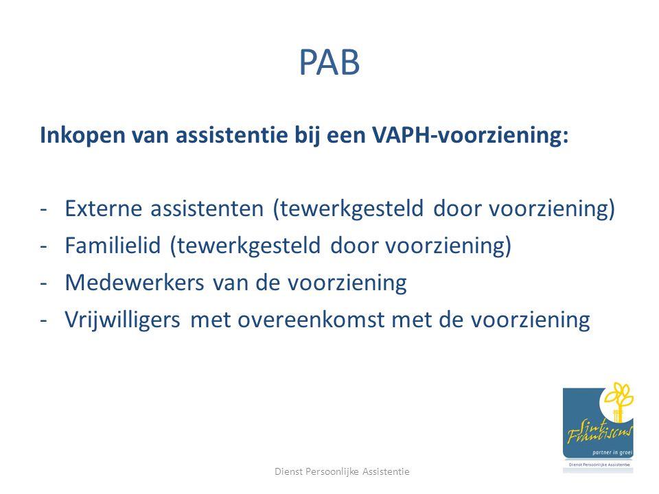 PAB Inkopen van assistentie bij een VAPH-voorziening: -Externe assistenten (tewerkgesteld door voorziening) -Familielid (tewerkgesteld door voorziening) -Medewerkers van de voorziening -Vrijwilligers met overeenkomst met de voorziening Dienst Persoonlijke Assistentie