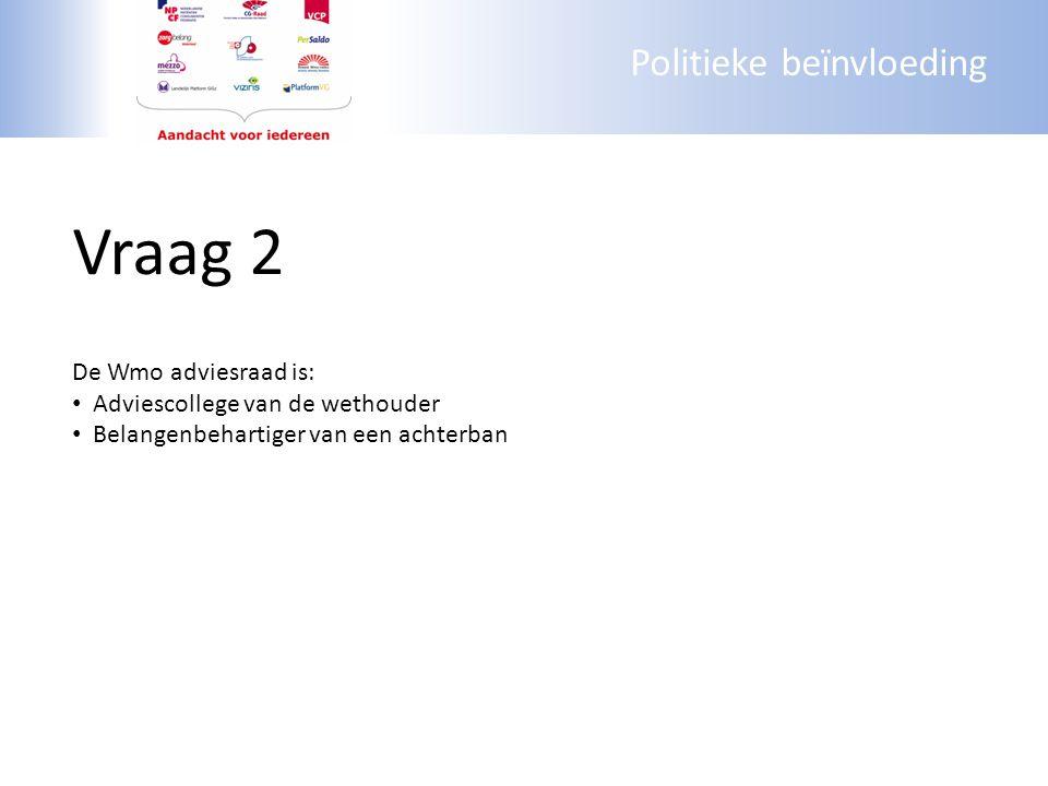 Politieke beïnvloeding Vraag 2 De Wmo adviesraad is: Adviescollege van de wethouder Belangenbehartiger van een achterban