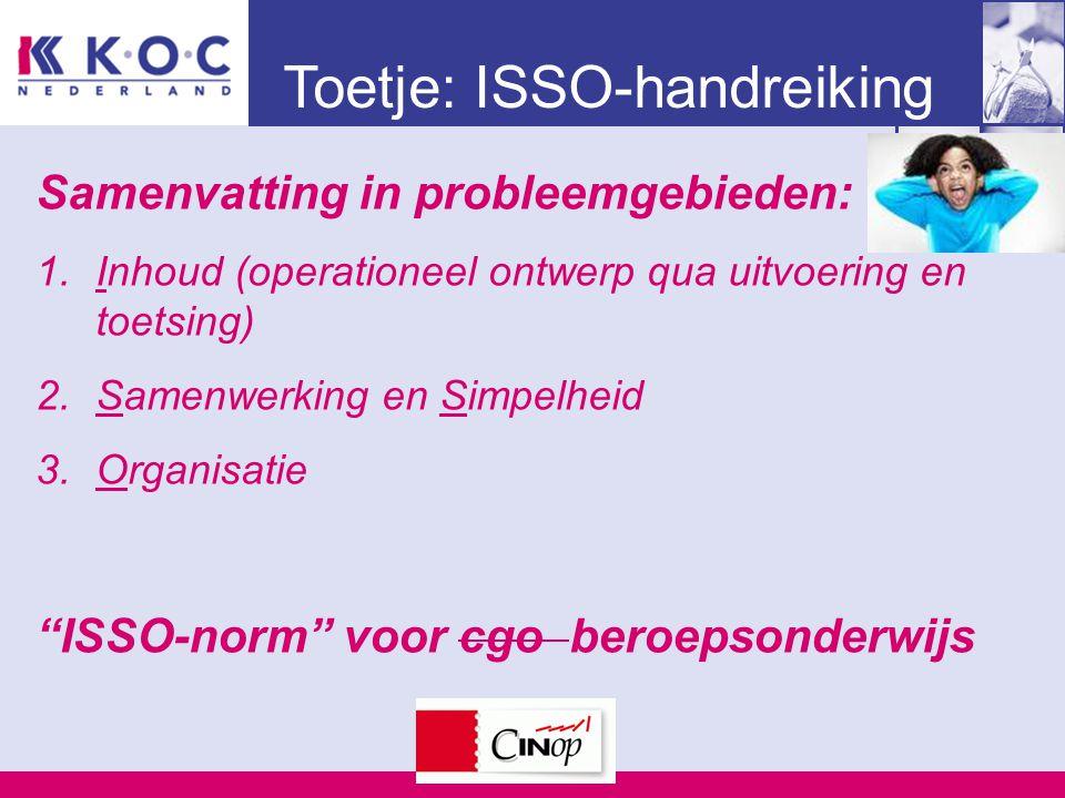 Toetje: ISSO-handreiking Samenvatting in probleemgebieden: 1.Inhoud (operationeel ontwerp qua uitvoering en toetsing) 2.Samenwerking en Simpelheid 3.Organisatie ISSO-norm voor cgo beroepsonderwijs