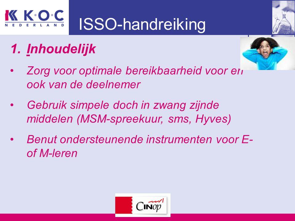 ISSO-handreiking 1.Inhoudelijk Zorg voor optimale bereikbaarheid voor en ook van de deelnemer Gebruik simpele doch in zwang zijnde middelen (MSM-spreekuur, sms, Hyves) Benut ondersteunende instrumenten voor E- of M-leren
