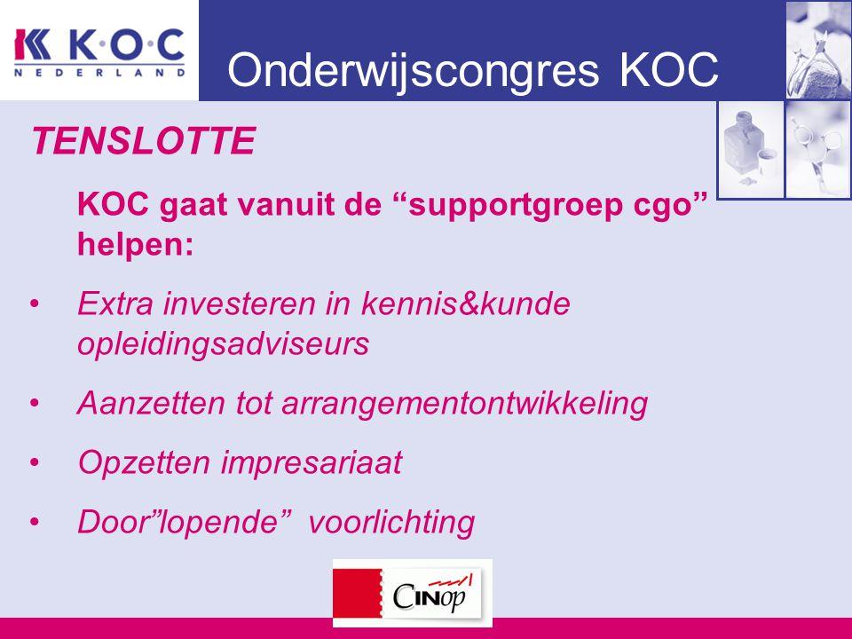 Onderwijscongres KOC TENSLOTTE KOC gaat vanuit de supportgroep cgo helpen: Extra investeren in kennis&kunde opleidingsadviseurs Aanzetten tot arrangementontwikkeling Opzetten impresariaat Door lopende voorlichting