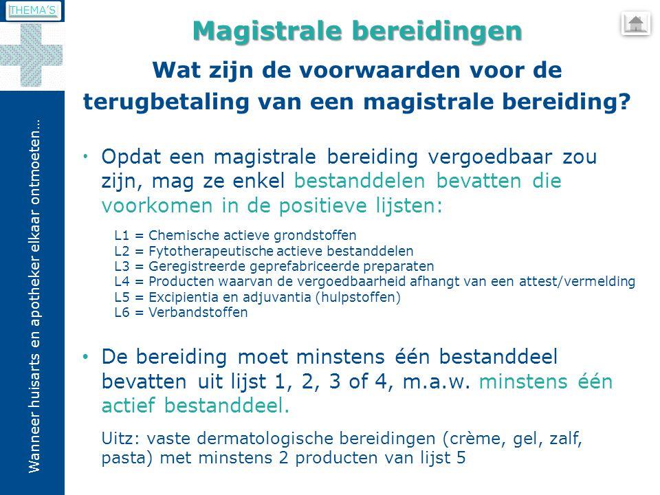 Wanneer huisarts en apotheker elkaar ontmoeten…  Opdat een magistrale bereiding vergoedbaar zou zijn, mag ze enkel bestanddelen bevatten die voorkomen in de positieve lijsten: L1 = Chemische actieve grondstoffen L2 = Fytotherapeutische actieve bestanddelen L3 = Geregistreerde geprefabriceerde preparaten L4 = Producten waarvan de vergoedbaarheid afhangt van een attest/vermelding L5 = Excipientia en adjuvantia (hulpstoffen) L6 = Verbandstoffen De bereiding moet minstens één bestanddeel bevatten uit lijst 1, 2, 3 of 4, m.a.w.
