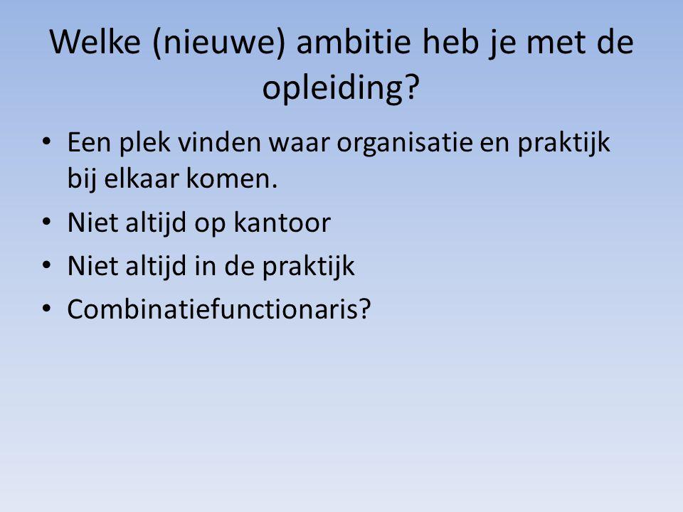 Welke (nieuwe) ambitie heb je met de opleiding? Een plek vinden waar organisatie en praktijk bij elkaar komen. Niet altijd op kantoor Niet altijd in d