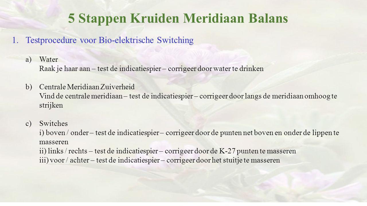 5 Stappen Kruiden Meridiaan Balans 1.Testprocedure voor Bio-elektrische Switching a)Water Raak je haar aan – test de indicatiespier – corrigeer door w