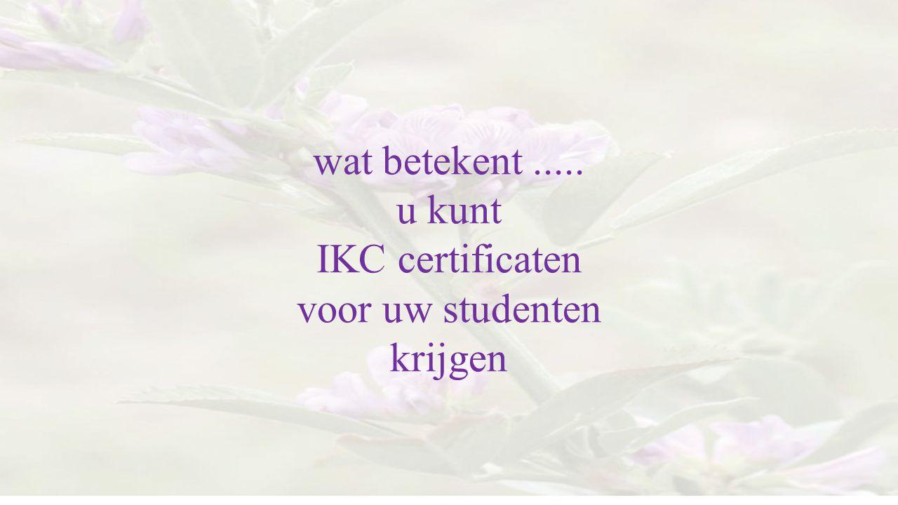 wat betekent..... u kunt IKC certificaten voor uw studenten krijgen