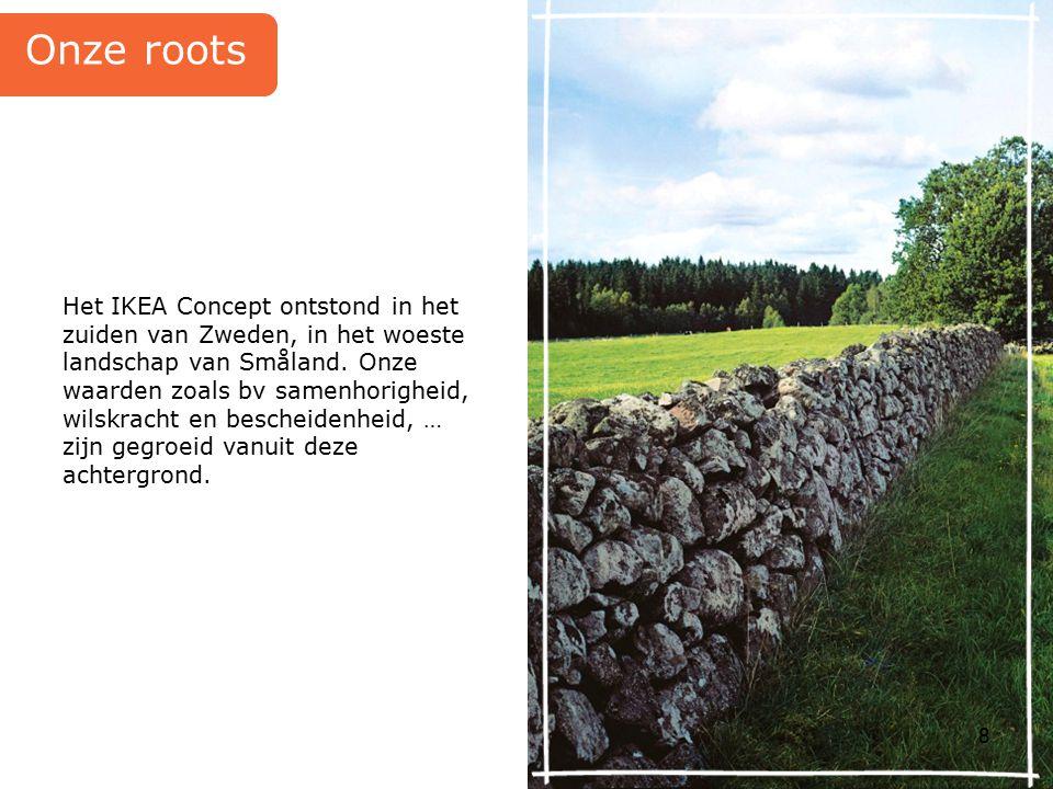 8 Het IKEA Concept ontstond in het zuiden van Zweden, in het woeste landschap van Småland. Onze waarden zoals bv samenhorigheid, wilskracht en beschei