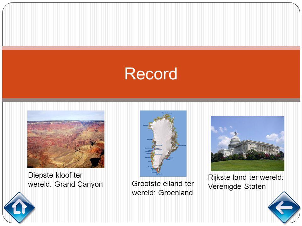 Record Diepste kloof ter wereld: Grand Canyon Grootste eiland ter wereld: Groenland Rijkste land ter wereld: Verenigde Staten