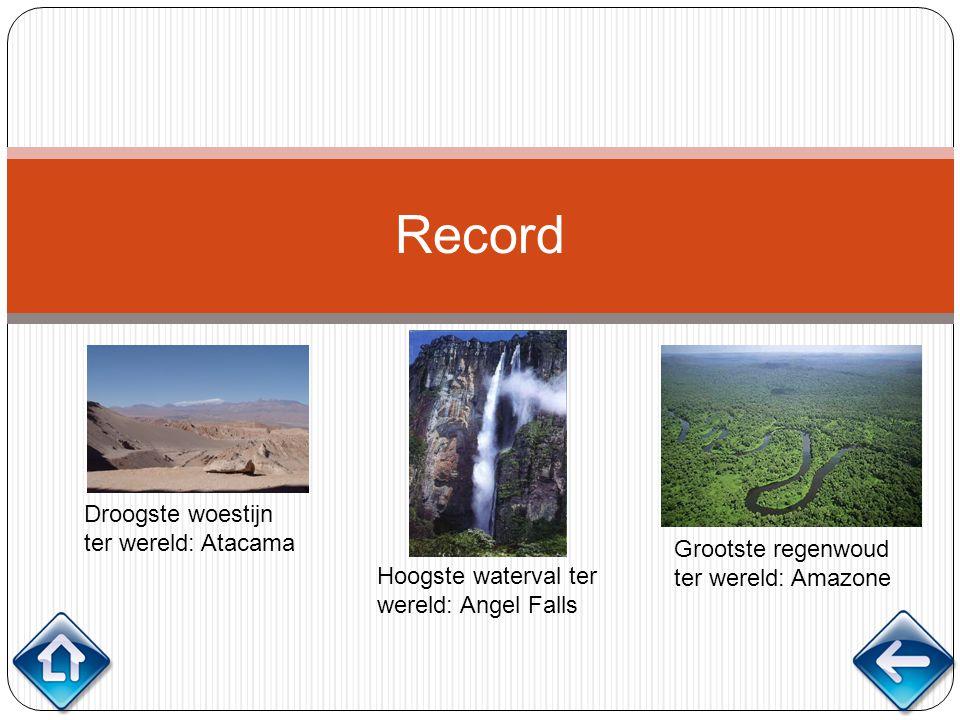 Record Droogste woestijn ter wereld: Atacama Hoogste waterval ter wereld: Angel Falls Grootste regenwoud ter wereld: Amazone
