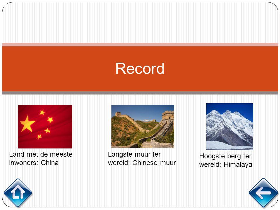 Record Land met de meeste inwoners: China Langste muur ter wereld: Chinese muur Hoogste berg ter wereld: Himalaya