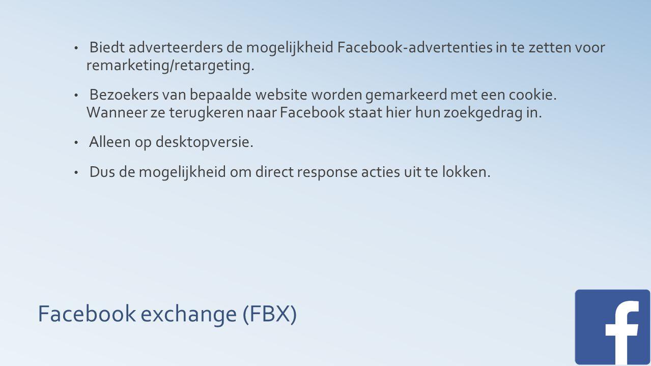 Facebook exchange (FBX) Biedt adverteerders de mogelijkheid Facebook-advertenties in te zetten voor remarketing/retargeting.