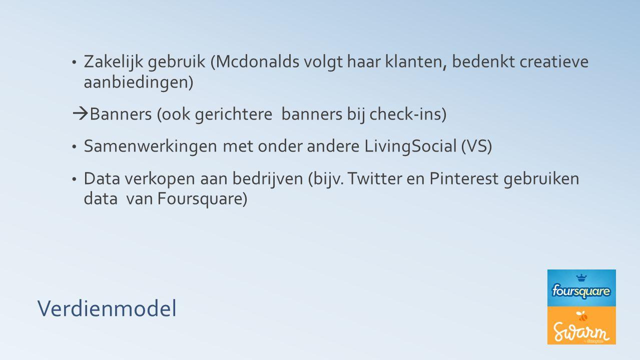 Verdienmodel Zakelijk gebruik (Mcdonalds volgt haar klanten, bedenkt creatieve aanbiedingen)  Banners (ook gerichtere banners bij check-ins) Samenwerkingen met onder andere LivingSocial (VS) Data verkopen aan bedrijven (bijv.