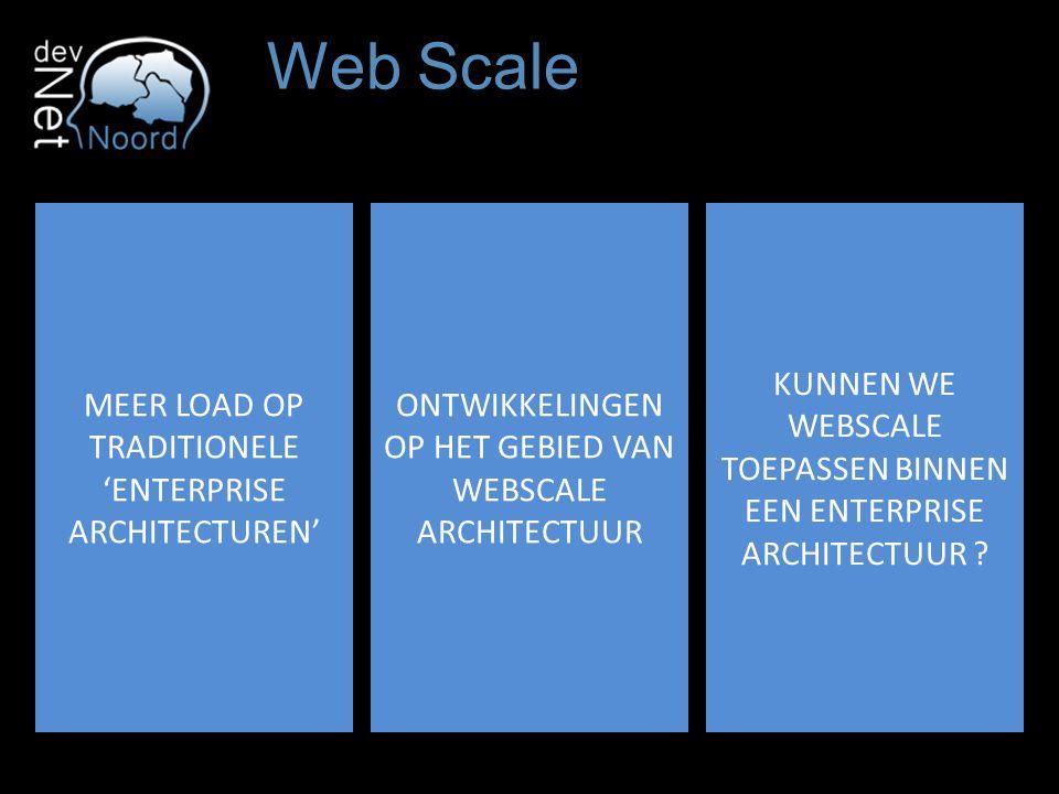 Web Scale MEER LOAD OP TRADITIONELE 'ENTERPRISE ARCHITECTUREN' ONTWIKKELINGEN OP HET GEBIED VAN WEBSCALE ARCHITECTUUR KUNNEN WE WEBSCALE TOEPASSEN BINNEN EEN ENTERPRISE ARCHITECTUUR