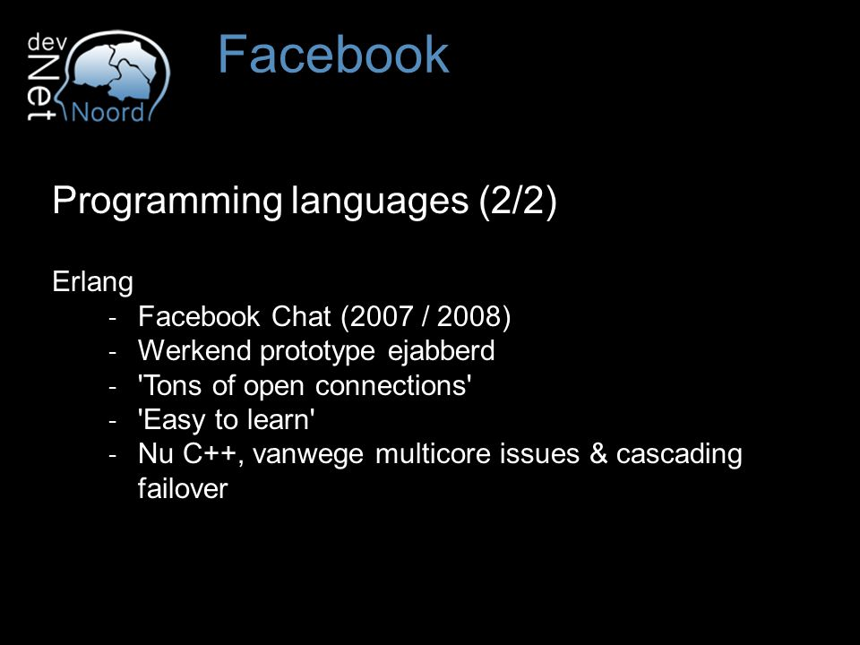 Programming languages (2/2) Erlang ‐ Facebook Chat (2007 / 2008) ‐ Werkend prototype ejabberd ‐ Tons of open connections ‐ Easy to learn ‐ Nu C++, vanwege multicore issues & cascading failover Facebook