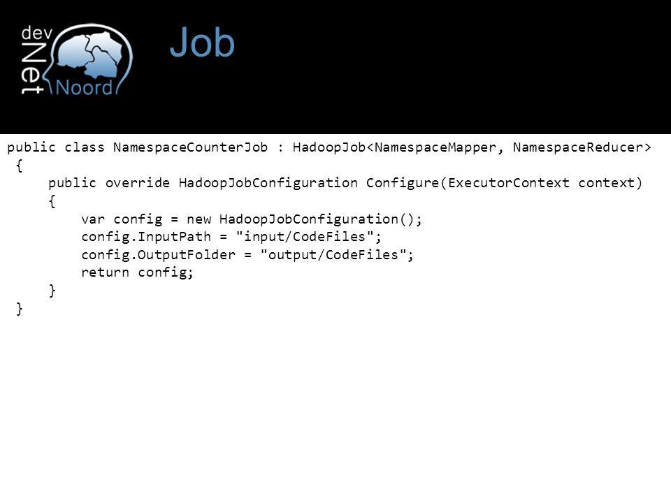 Job public class NamespaceCounterJob : HadoopJob { public override HadoopJobConfiguration Configure(ExecutorContext context) { var config = new HadoopJobConfiguration(); config.InputPath = input/CodeFiles ; config.OutputFolder = output/CodeFiles ; return config; }
