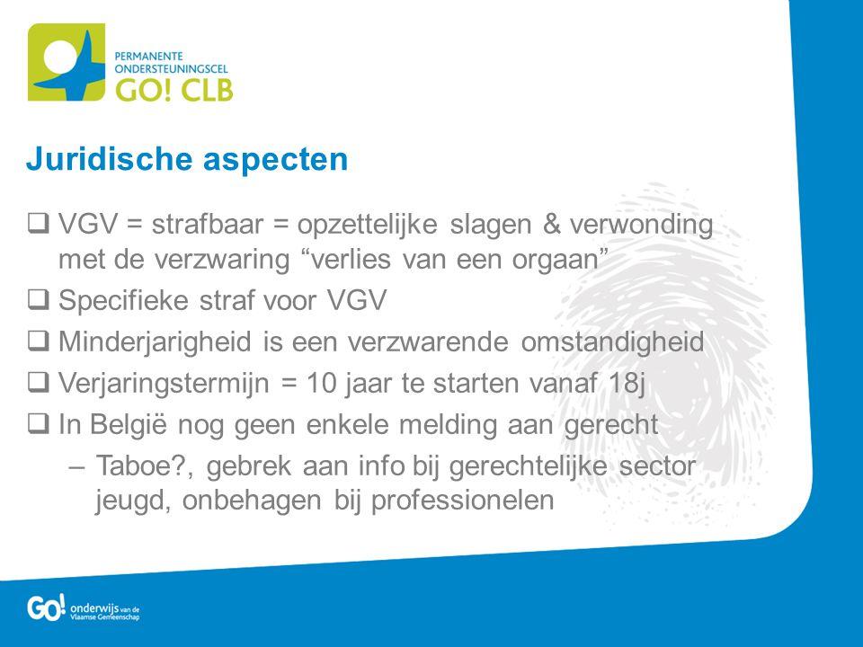  VGV = strafbaar = opzettelijke slagen & verwonding met de verzwaring verlies van een orgaan  Specifieke straf voor VGV  Minderjarigheid is een verzwarende omstandigheid  Verjaringstermijn = 10 jaar te starten vanaf 18j  In België nog geen enkele melding aan gerecht –Taboe?, gebrek aan info bij gerechtelijke sector jeugd, onbehagen bij professionelen Juridische aspecten