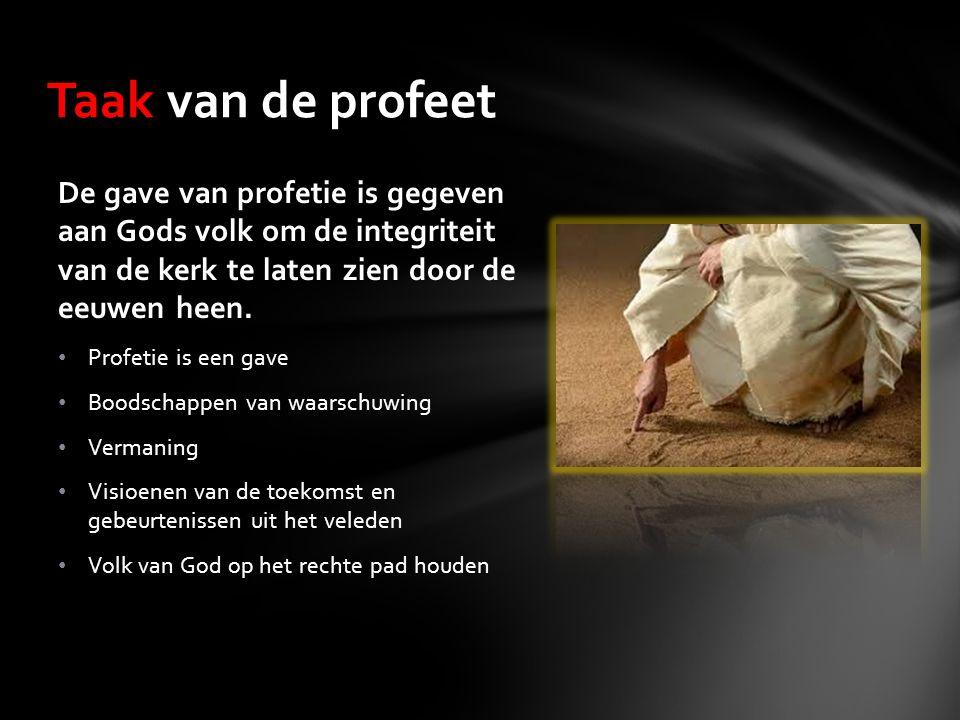 Taak van de profeet De gave van profetie is gegeven aan Gods volk om de integriteit van de kerk te laten zien door de eeuwen heen. Profetie is een gav