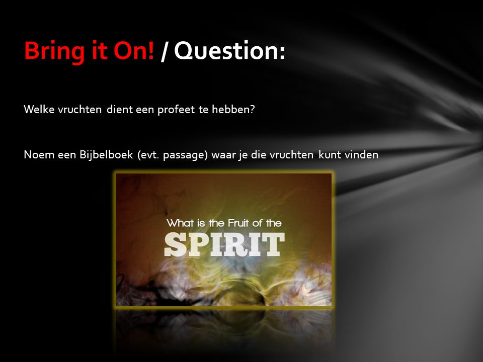 Welke vruchten dient een profeet te hebben? Noem een Bijbelboek (evt. passage) waar je die vruchten kunt vinden Bring it On! / Question: