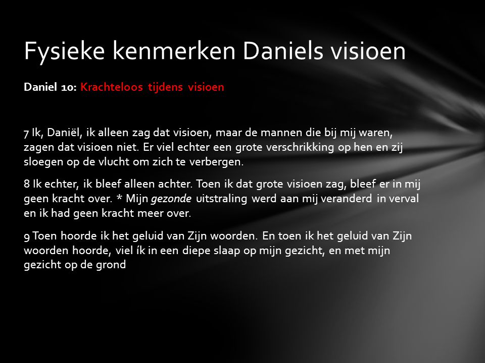 Daniel 10: Krachteloos tijdens visioen 7 Ik, Daniël, ik alleen zag dat visioen, maar de mannen die bij mij waren, zagen dat visioen niet. Er viel echt