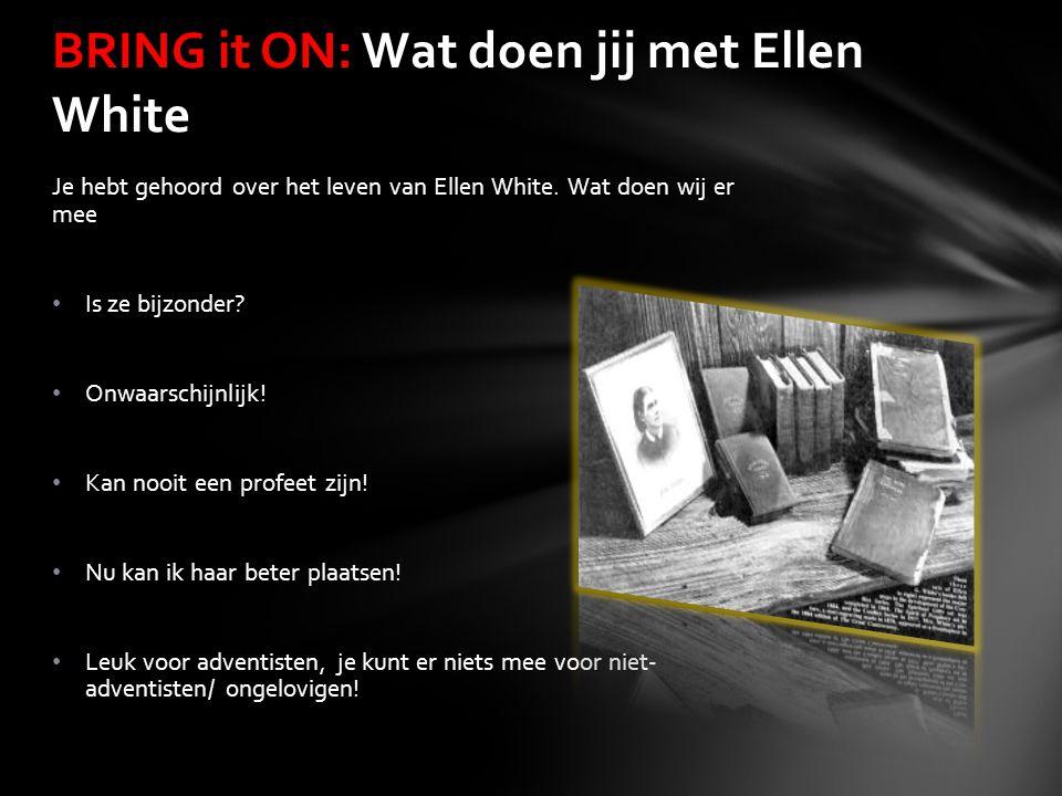 Je hebt gehoord over het leven van Ellen White. Wat doen wij er mee Is ze bijzonder? Onwaarschijnlijk! Kan nooit een profeet zijn! Nu kan ik haar bete