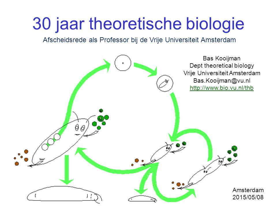 30 jaar theoretische biologie Bas Kooijman Dept theoretical biology Vrije Universiteit Amsterdam Bas.Kooijman@vu.nl http://www.bio.vu.nl/thb Afscheids