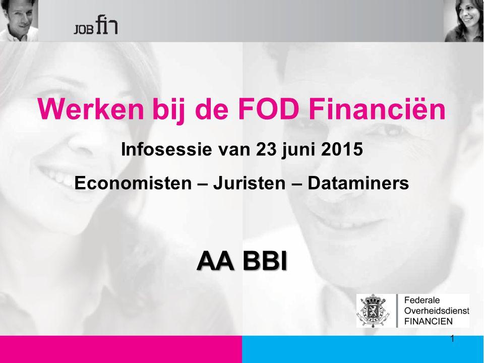 Werken bij de FOD Financiën Infosessie van 23 juni 2015 Economisten – Juristen – Dataminers AA BBI 1