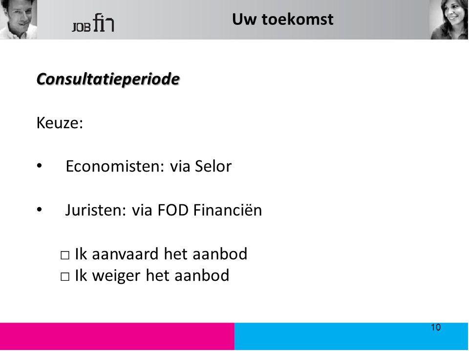 Uw toekomst Consultatieperiode Keuze: Economisten: via Selor Juristen: via FOD Financiën □ Ik aanvaard het aanbod □ Ik weiger het aanbod 10