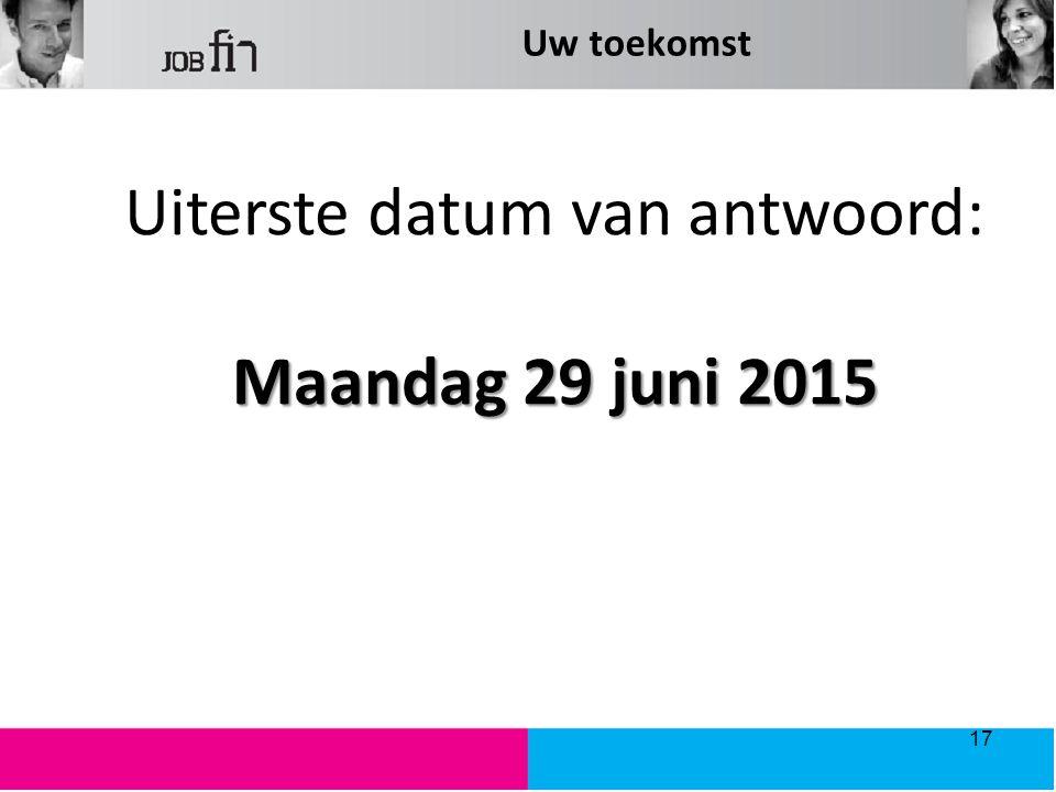 Uw toekomst Uiterste datum van antwoord: Maandag 29 juni 2015 17