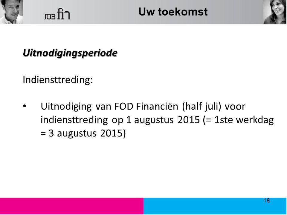 Uw toekomst Uitnodigingsperiode Indiensttreding: Uitnodiging van FOD Financiën (half juli) voor indiensttreding op 1 augustus 2015 (= 1ste werkdag = 3