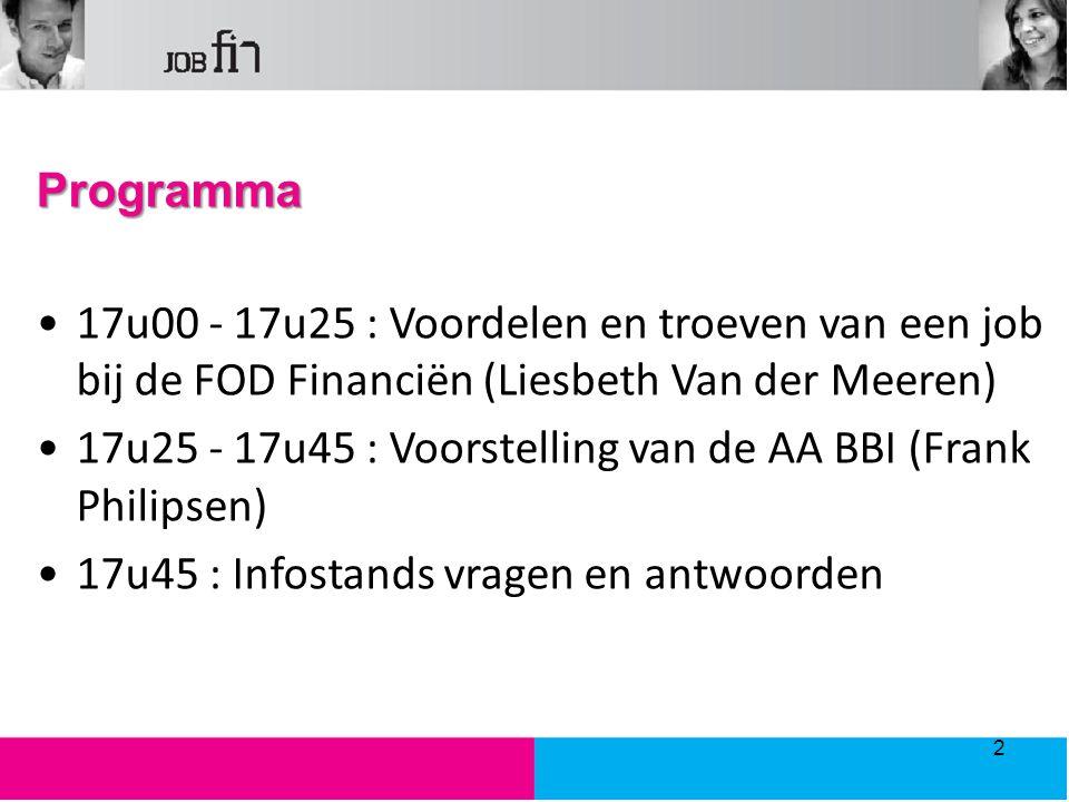 Programma 17u00 - 17u25 : Voordelen en troeven van een job bij de FOD Financiën (Liesbeth Van der Meeren) 17u25 - 17u45 : Voorstelling van de AA BBI (Frank Philipsen) 17u45 : Infostands vragen en antwoorden 2