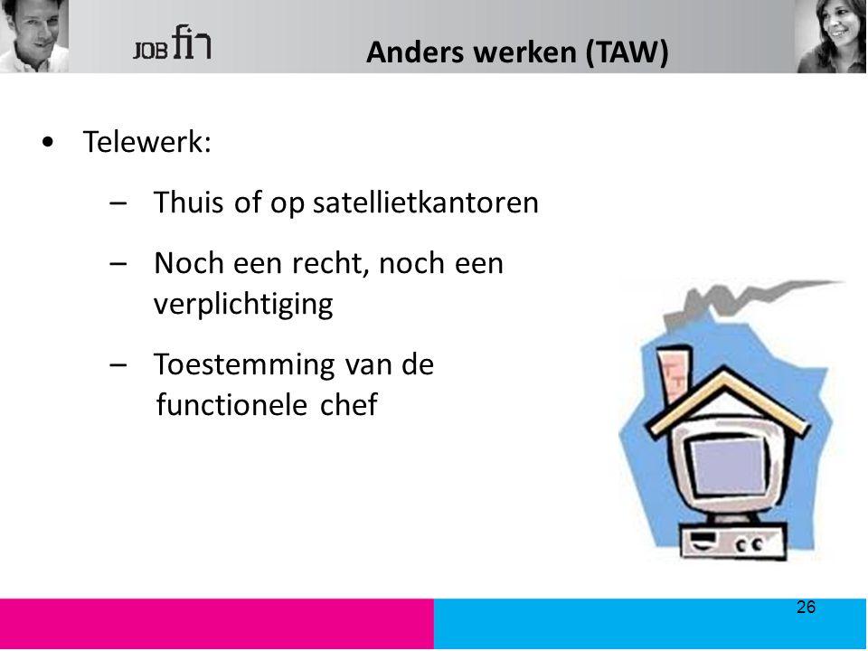 Telewerk: –Thuis of op satellietkantoren –Noch een recht, noch een verplichtiging –Toestemming van de functionele chef Anders werken (TAW) 26