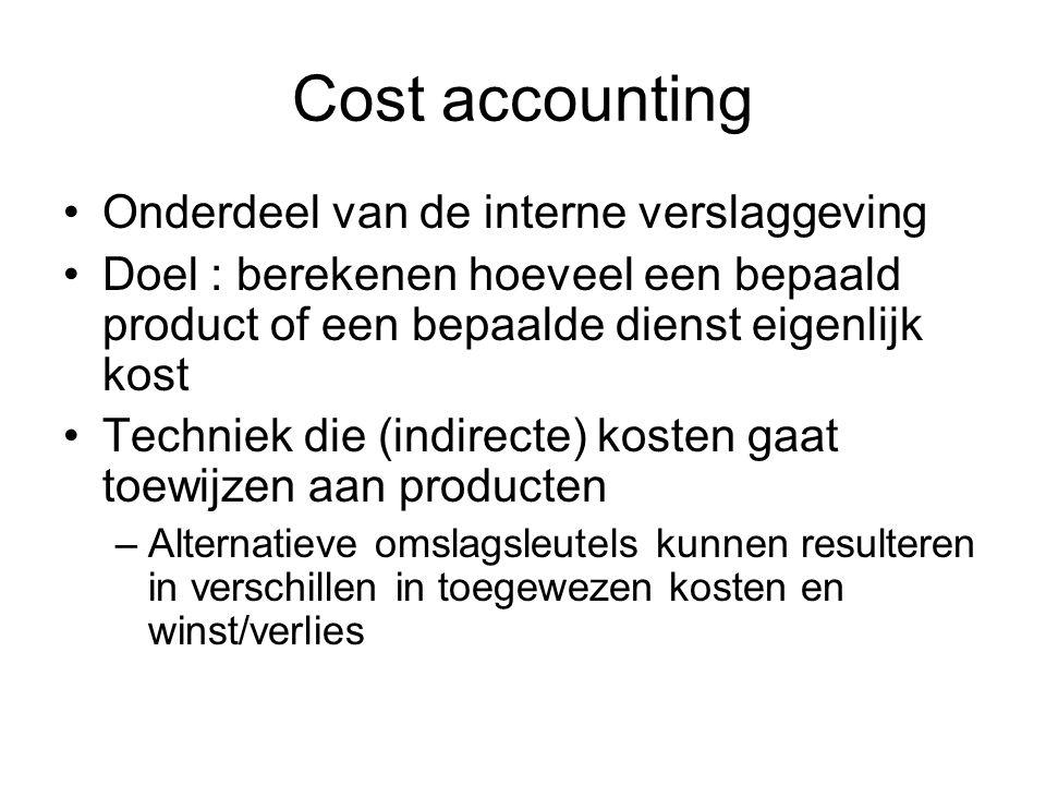 Cost accounting Onderdeel van de interne verslaggeving Doel : berekenen hoeveel een bepaald product of een bepaalde dienst eigenlijk kost Techniek die
