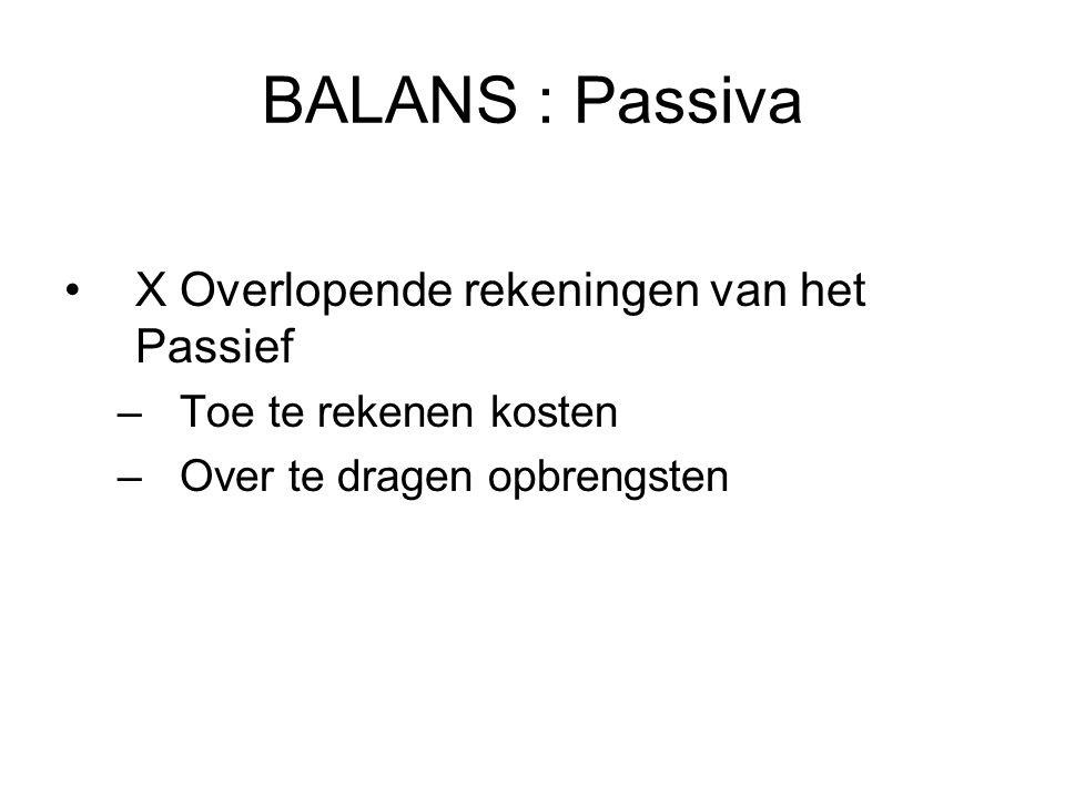 BALANS : Passiva X Overlopende rekeningen van het Passief –Toe te rekenen kosten –Over te dragen opbrengsten
