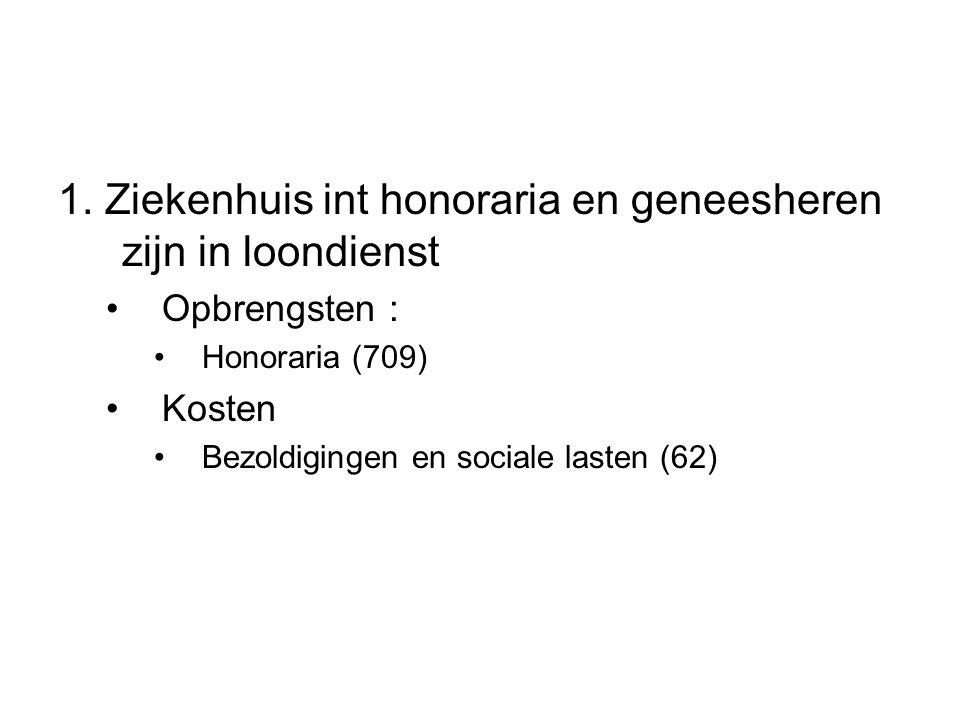 1. Ziekenhuis int honoraria en geneesheren zijn in loondienst Opbrengsten : Honoraria (709) Kosten Bezoldigingen en sociale lasten (62)