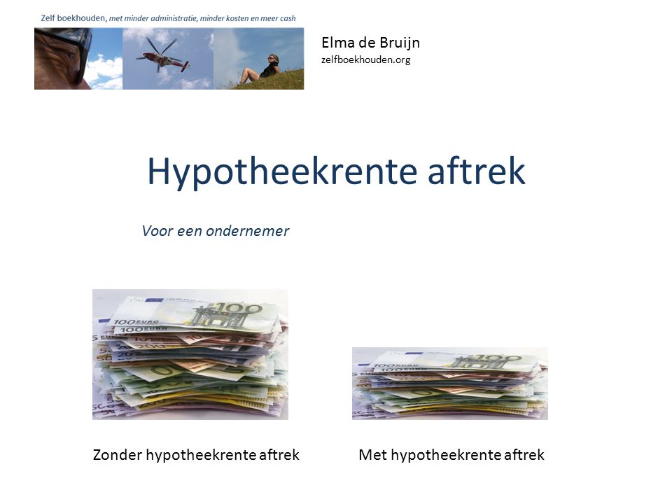 Hypotheekrente aftrek Elma de Bruijn zelfboekhouden.org Voor een ondernemer Zonder hypotheekrente aftrek Met hypotheekrente aftrek
