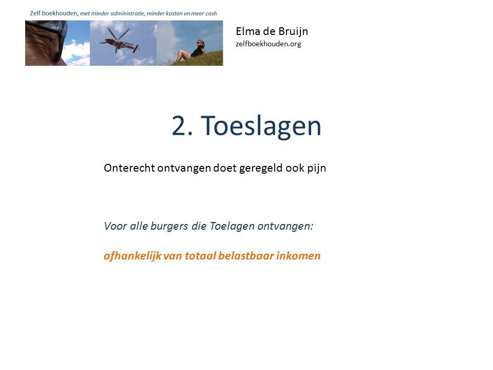 2. Toeslagen Elma de Bruijn zelfboekhouden.org Voor alle burgers die Toelagen ontvangen: afhankelijk van totaal belastbaar inkomen Onterecht ontvangen